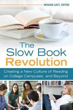 The Slow Book Revolution : Creating a New Culture of Reading on College Campuses and Beyond - Meagan Lacy