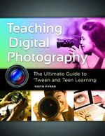 Teaching Digital Photography : The Ultimate Guide to 'Tween and Teen Learning - Keith Kyker