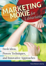 Marketing Moxie for Librarians : Fresh Ideas, Proven Techniques, and Innovative Approaches - Paula Watson-Lakamp
