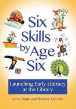 Six Skills by Age Six : Launching Early Literacy at the Library - Anna Foote