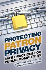 Protecting Patron Privacy : Safe Practices for Public Computers - Matthew Beckstrom