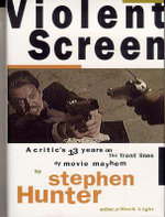 Violent Screen : A Critic's 13 Years on the Front Lines of Movie Mayhem - Stephen Hunter