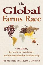The Global Farms Race : Land Grabs, Agricultural Investment, and the Scramble for Food Secuirty - Michael Kugelman