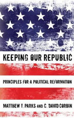 Keeping Our Republic : Principles for a Political Reformation - Matthew T Parks