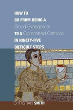 How to Go from Being a Good Evangelical to a Committed Catholic in Ninety-Five Difficult Steps :  Rock, Rap, - Christian Smith