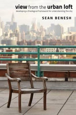 View from the Urban Loft : Developing a Theological Framework for Understanding the City - Sean Benesh