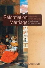 Reformation Marriage : The Husband and Wife Relationship in the Theology of Luther and Calvin - Michael Parsons