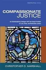 Compassionate Justice : An Interdisciplinary Dialogue with Two Gospel Parables on Law, Crime, and Restorative Justice - Christopher D. Marshall