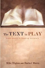 The Text in Play : Experiments in Reading Scripture - Mike Higton
