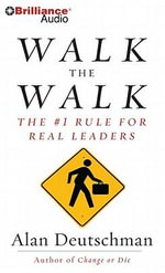 Walk the Walk : The #1 Rule for Real Leaders - Alan Deutschman