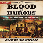 The Blood of Heroes : The 13-Day Struggle for the Alamo--And the Sacrifice That Forged a Nation - Jim Donovan