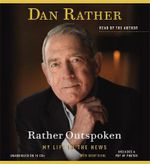 Rather Outspoken : My Life in the News - Dan Rather