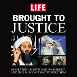 Brought to Justice : Osama Bin Laden's War on America and the Mission That Stopped Him - Editors of LIFE Magazine