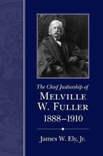 The Chief Justiceship of Melville W. Fuller, 1888-1910 - James W Ely Jr