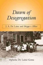 Dawn of Desegregation : J. A. de Laine and Briggs V. Elliott - Ophelia De Laine Gona