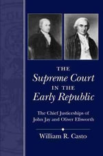 The Supreme Court in the Early Republic : The Chief Justiceships of John Jay and Oliver Ellsworth - William R Casto