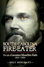 South Carolina Fire-Eater : The Life of Laurence Massillon Keitt, 1824-1864 - Holt Merchant