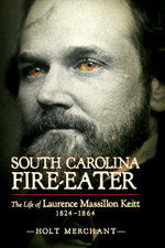 South Carolina Fire-Eater : The Life of Laurence Massillion Keitt, 1824-1864 - Holt Merchant