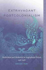 Extravagant Postcolonialism : Modernism and Modernity in Anglophone Fiction, 1958-1988 - Brian T. May