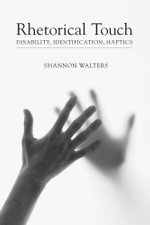 Rhetorical Touch : Disability, Identification, Haptics - Shannon Walters