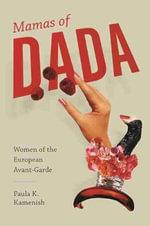 Mamas of Dada : Women of the European Avant-Garde - Paula K Kamenish