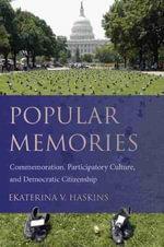 Popular Memories : Commemoration, Participatory Culture, and Democratic Citizenship - Ekaterina V Haskins