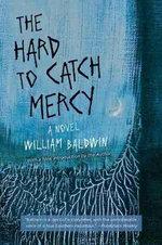 The Hard to Catch Mercy : A Novel - William Baldwin