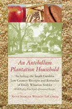 An Antebellum Plantation Household : Including the South Carolina Low Country Receipts and Remedies of Emily Wharton Sinkler with Eighty-Two Newly Discovered Receipts - Anne Sinkler Whaley LeClercq