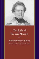 The Life of Francis Marion : Project of the SIMMs Initiatives - William Gilmore Simms