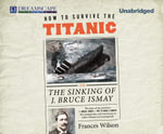 How to Survive the Titanic : Or, the Sinking of J. Bruce Ismay - Frances Wilson