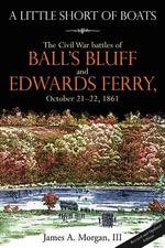 A Little Short Of Boats : The Civil War's Battles of Ball's Bluff and Edwards Ferry, October 21 - 22, 1861 - James A. Morgan III