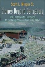 Flames Beyond Gettysburg : The Confederate Expedition to the Susquehanna River, June 1863 - Sr. Scott L. Mingus