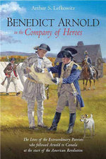 Benedict Arnold in the Company of Heroes : The Lives of the Extraordinary Patriots Who Followed Arnold to Canada at the Start of the American Revolution - Arthur S. Lefkowitz