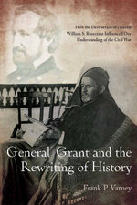 General Grant and the Rewriting of History : How the Destruction of General William S. Rosecrans Influenced Our Understanding of the Civil War - Frank Varney