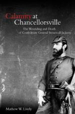 Calamity at Chancellorsville : The Wounding and Death of Confederate General Stonewall Jackson - Mathew W. Lively