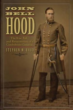 John Bell Hood : The Rise, Fall, and Resurrection of a Confederate General - Stephen M. Hood