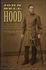 John Bell Hood : The Rise, Fall, and Resurrection of a Confederate General - Stephen Hood