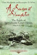 A Season of Slaughter : The Battle of Spotsylvania Court House, May 8-21, 1864 - Chris Mackowski