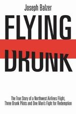 Flying Drunk : The True Story of a Northwest Airlines Flight, Three Drunk Pilots and One Man's Fight for Redemption - Joseph Balzer