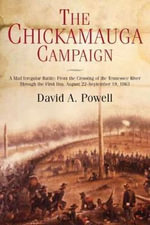 The Chickamauga Campaign : A Mad Irregular Battle : from the Crossing of Tennessee River Through the Second Day, August 22 - September 19, 1863 - Retired Librarian David Powell
