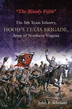The Bloody Fifth : The 5th Texas Infantry, Hood's Texas Brigade, Army of Northern Virginia - John Schmutz