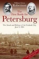 The First Battle for Petersburg : The Attack and Defense of the Cockade City, June 9, 1864 - William Robertson