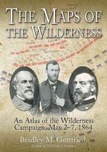 The Maps of the Wilderness : An Atlas of the Wilderness Campaign, May 2-7, 1864 - Bradley M. Gottfried