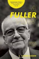 A Fuller View : Buckminster Fuller's Vision of Hope and Abundance for All - L. Steven Sieden