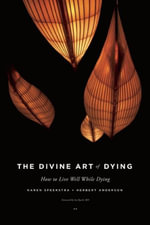 The Divine Art of Dying : How to Live Well While Dying - Karen Speerstra