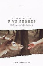 Living Beyond the Five Senses : Emergence of a Spiritual Being - Teresa L. DeCicco