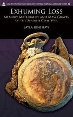 Exhuming Loss : Memory, Materiality and Mass Graves of the Spanish Civil War - Layla Renshaw
