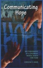 Communicating Hope : An Ethnography of a Children's Mental Health Care Team - Christine S Davis