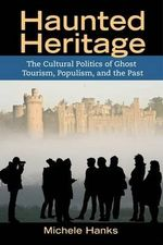 Haunted Heritage : The Cultural Politics of Ghost Tourism, Populism, and the Past - Michele Hanks