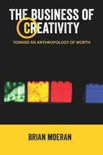 The Business of Creativity : Toward an Anthropology of Worth - Brian Moeran